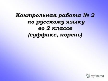 Презентация на тему Контрольная работа по русскому языку во  Контрольная работа 2 по русскому языку во 2 классе суффикс корень