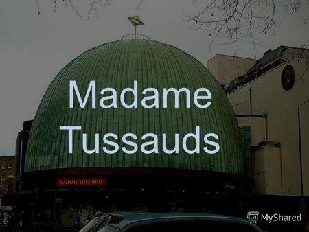 Madame Tussauds The museum in Amsterdam Madame Tussauds is a wax museum in London with branches in a number of major cities. It is a major tourist attraction.