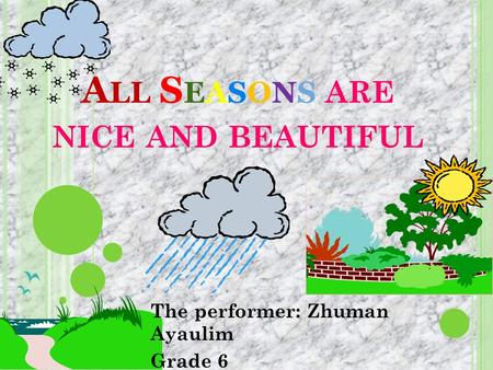 A LL S EASONS ARE NICE AND BEAUTIFUL The performer: Zhuman Ayaulim Grade 6.