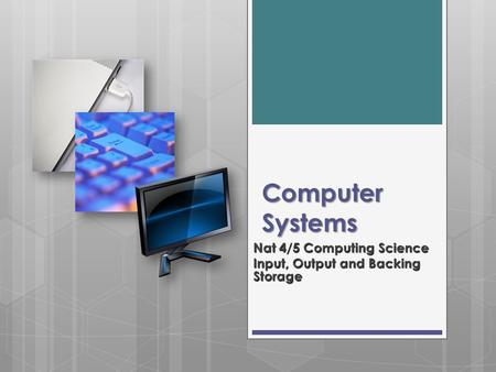 Computer Systems Nat 4/5 Computing Science Input, Output and Backing Storage.