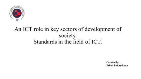 An ICT role in key sectors of development of society. Standards in the field of ICT. Created by: Jabai Bakhytkhan.