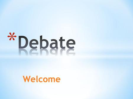 Welcome * an argument with rules * two teams present a resolution (sometimes called a proposition) or topic that they will debate * Timed arguments *