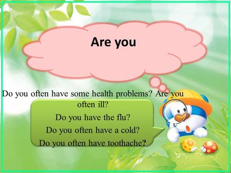 Are you Do you often have some health problems? Are you often ill? Do you have the flu? Do you often have a cold? Do you often have toothache?