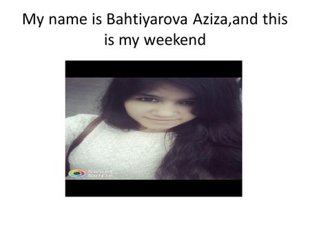 My name is Bahtiyarova Aziza,and this is my weekend.