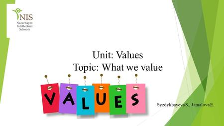 Unit: Values Topic: What we value Syzdykbayeva S., Jamalova E.