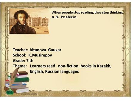 When people stop reading, they stop thinking. A.S. Pushkin. Teacher: Aitanova Gauxar School: K.Musirepov Grade: 7 th Theme: Learners read non-fiction books.