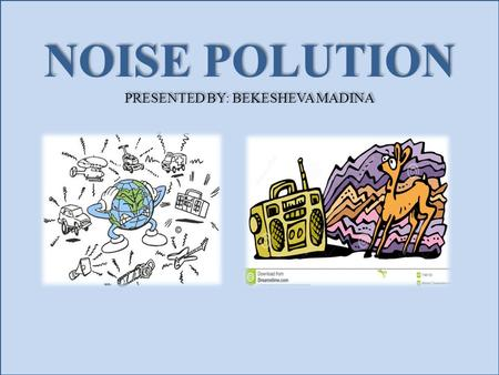 NOISE POLUTION PRESENTED BY: BEKESHEVA MADINA NOISE POLUTION PRESENTED BY: BEKESHEVA MADINA.