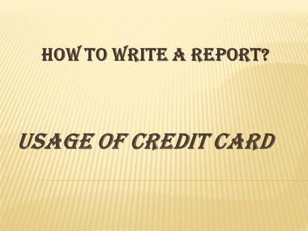 USAGE OF CREDIT CARD How to write a report?. Usage of Credit Card The 'Title' should explicitly tell the reader what the report is about. Table of Consents.