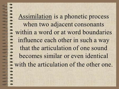 Assimilation is a phonetic process when two adjacent consonants within a word or at word boundaries influence each other in such a way that the articulation.