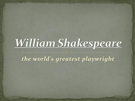 The world's greatest playwright. William Shakespeare was an English poet, playwright and actor. He was born in 1564 in Stratford-upon-Avon. His father,