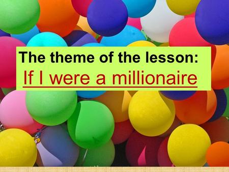 The theme of the lesson: If I were a millionaire The theme of the lesson: If I were a millionaire.