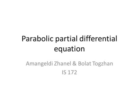 Parabolic partial differential equation Amangeldi Zhanel & Bolat Togzhan IS 172.