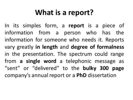 What is a report? In its simples form, a report is a piece of information from a person who has the information for someone who needs it. Reports vary.