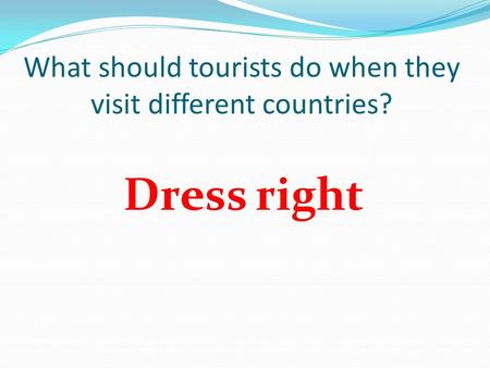 What should tourists do when they visit different countries? Dress right.