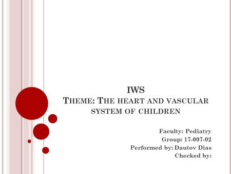 IWS T HEME : T HE HEART AND VASCULAR SYSTEM OF CHILDREN Faculty: Pediatry Group: Performed by: Dautov Dias Checked by: