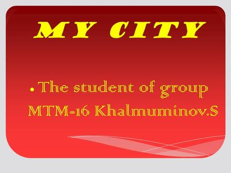 My city The student of group MTM-16 Khalmuminov.S.