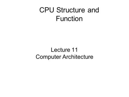Lecture 11 Computer Architecture CPU Structure and Function.