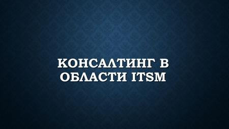 КОНСАЛТИНГ В ОБЛАСТИ ITSM. ITSM ITSM (IT Service Management, управление ИТ - услугами ) подход к управлению и организации ИТ - услуг, направленный на.