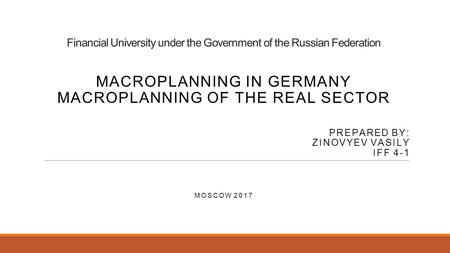 Financial University under the Government of the Russian Federation MACROPLANNING IN GERMANY MACROPLANNING OF THE REAL SECTOR PREPARED BY: ZINOVYEV VASILY.