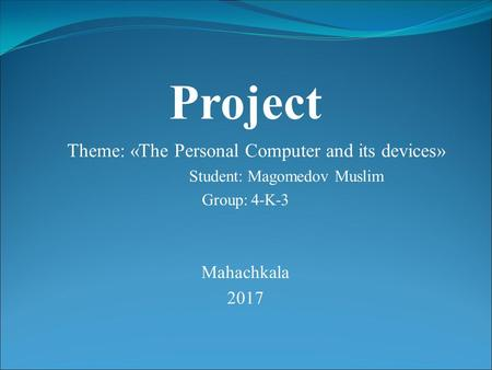 Project Theme: «The Personal Computer and its devices» Student: Magomedov Muslim Group: 4-K-3 Mahachkala 2017.