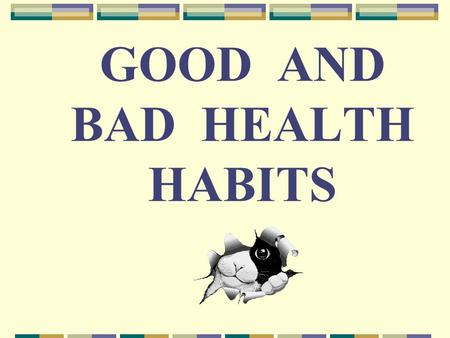 GOOD AND BAD HEALTH HABITS. The first wealth is health. Good health is above wealth. A healthy mind in a healthy body. An apple a day keeps the doctor.