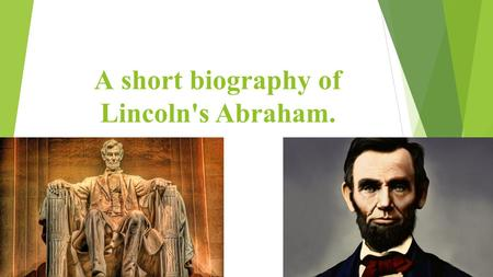 А short biography of Lincoln's Abraham.. Abraham Lincoln is one of the most famous American presidents. He is the 16th president of the USA. He is the.