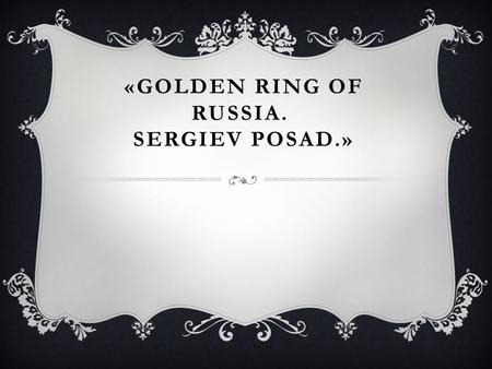 «GOLDEN RING OF RUSSIA. SERGIEV POSAD.». Golden Ring of Russia - is a group of cities included in the route, designed to study the history and culture.