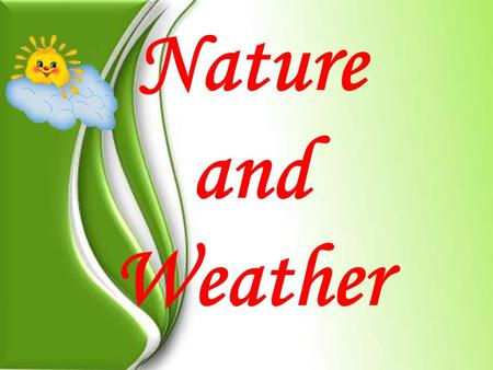 Nature and Weather. The task for our lesson: to speak about weather; to answer the questions; to make up the sentences; to do many interesting exercises;