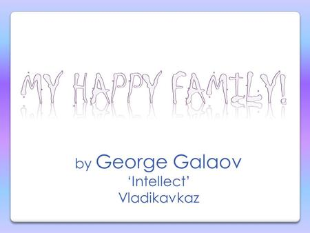 by George Galaov Intellect Vladikavkaz Hello, my name is George.