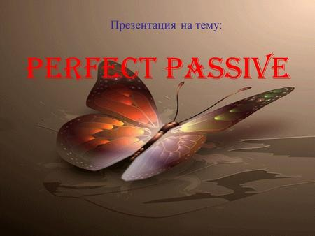 Perfect passive Презентация на тему:. Употребление Passive Voice Active Voice - подлежащее само выполняет действие: My brother has just translated this.