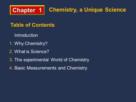 Chapter 1 Chemistry, a Unique Science Introduction 1.Why Chemistry? 2.What is Science? 3.The experimental World of Chemistry 4.Basic Measurements and Chemistry.