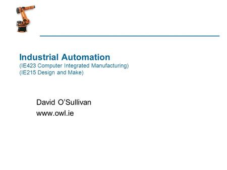 Industrial Automation (IE423 Computer Integrated Manufacturing) (IE215 Design and Make) David OSullivan