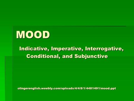 MOOD Indicative, Imperative, Interrogative, Conditional, and Subjunctive olingerenglish.weebly.com/uploads/4/4/8/1/ /mood.ppt.