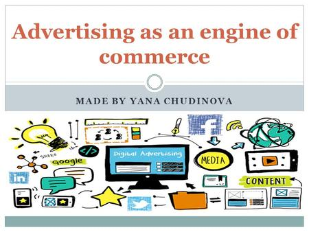 MADE BY YANA CHUDINOVA Advertising as an engine of commerce.