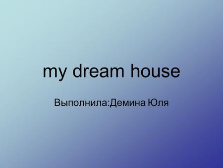 My dream house Выполнила:Демина Юля. in my dream house there should be large windows.