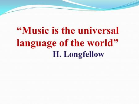 Music is the universal language of the world H. Longfellow.