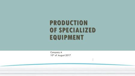 PRODUCTION OF SPECIALIZED EQUIPMENT Company A 10 th of August 2017.