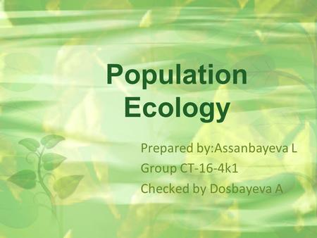 Population Ecology Prepared by:Assanbayeva L Group CT-16-4k1 Checked by Dosbayeva A.