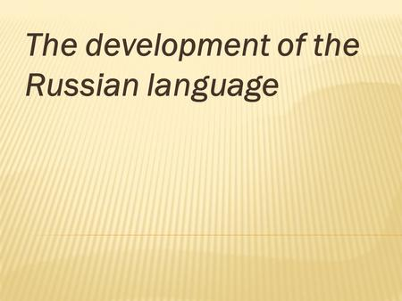 The development of the Russian language. The Russian language has a vibrant cultural past.