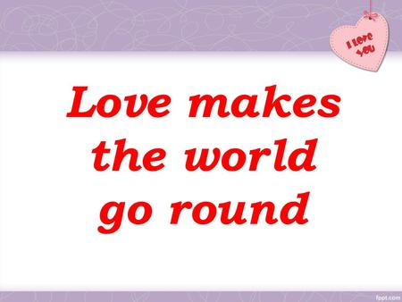 Love makes the world go round. Love should not be all on one side.