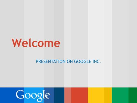 Welcome PRESENTATION ON GOOGLE INC.. Outline: Introduction Executive Summary Background of the company Interesting facts about Google Conclusion.