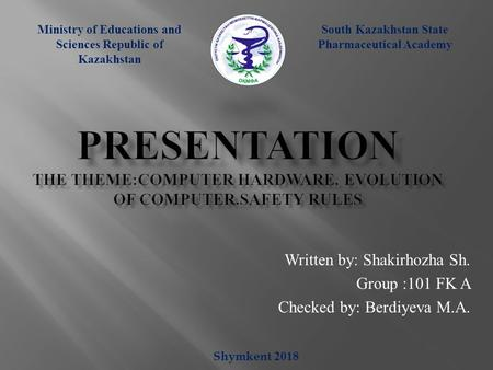Computer hardware.Evolution of computer.Safety rules.  Written by: Shakirhozha Sh. Group :101 FK A Checked by: Berdiyeva M.A. South-Kazakhstan State Pharmaceutical Academy