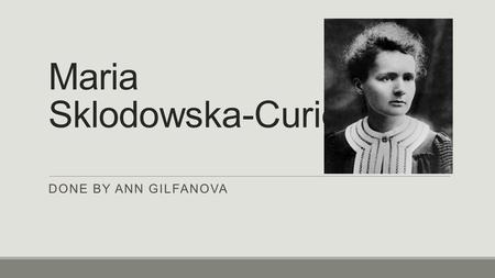 Maria Sklodowska-Curie DONE BY ANN GILFANOVA. Biography Maria Sklodowska was born November 7, 1867 in Warsaw. She also has three sisters and one brother/