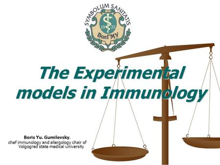 Boris Yu. Gumilevsky. chef immunology and allergology chair of Volgograd state medical university The Experimental models in Immunology.