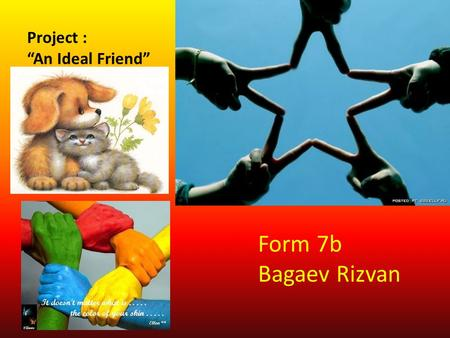 Project : An Ideal Friend Ideal friends do not happen but I'll try them imagine. Form 7b Bagaev Rizvan.