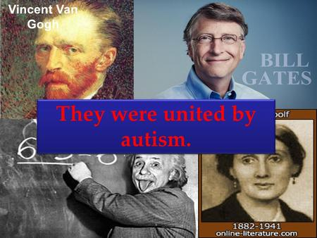 Vincent Van Gogh They were united by autism.. Tania Bloha Autism – is a disease of geniuses.