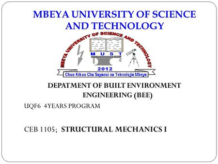 MBEYA UNIVERSITY OF SCIENCE AND TECHNOLOGY DEPATMENT OF BUILT ENVIRONMENT ENGINEERING (BEE) UQF6 4YEARS PROGRAM CEB 1105; STRUCTURAL MECHANICS I.
