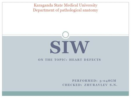 SIW ON THE TOPIC: HEART DEFECTS PERFORMED: 3-048GM CHECKED: ZHURAVLEV S.N. Karaganda State Medical University Department of pathological anatomy.