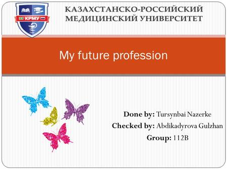 Done by: Tursynbai Nazerke Checked by: Abdikadyrova Gulzhan Group: 112B My future profession.