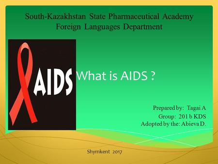 What is AIDS ? Prepared by: Tagai A Group: 201 b KDS Adopted by the: Abieva D. South-Kazakhstan State Pharmaceutical Academy Foreign Languages Department.